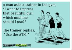 A man asks a trainer in the gym,  I want to impress  that beautiful girl,  which machine  should I use?   The trainer replies,  Use the ATM.. ecard jokes humor funny hilarious LOL haha hahaha
