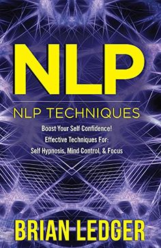 NLP: NLP Techniques - Boost Your Self Confidence! Effective Techniques For: Self Hypnosis, Mind Control, & Focus. (Self Control, Mindset, CBT, Hypnotism, ... NLP Programming, NLP Techniques Book 1) by [Ledger, Brian]