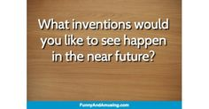 What inventions would you like to see happen in the near future?