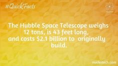 The Hubble Space Telescope weighs 12 tons, is 43 feet long, and costs $2.1 billion to originally build it.