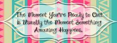 Custom Facebook Cover: The moment you're ready to quit is usually the moment something amazing happens.