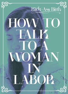 Learn the best ways to act and talk around a woman in labor. And get the free cheat-sheet to take with you as a reminder! - kickassbirth.com