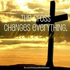The cross changes everything. HALLELUJAH!
