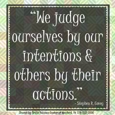 """We judge ourselves by our intentions and others by their actions."" - Stephen R. Covey"