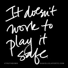 It doesn't work to play it safe. Subscribe: DanielleLaPorte.com #Truthbomb #Words #Quotes