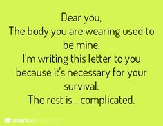 Dear you, The body you are wearing used to be mine. I'm writing this letter to you because it's necessary for your survival. The rest is... complicated.