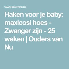 Haken voor je baby: maxicosi hoes - Zwanger zijn - 25 weken   Ouders van Nu