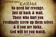 I believe in karma,I will be waiting for it to get those who deserve it.