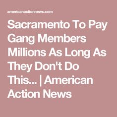 Sacramento To Pay Gang Members Millions As Long As They Don't Do This... | American Action News