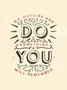 Go outside and do something you will remember