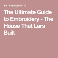 The Ultimate Guide to Embroidery - The House That Lars Built