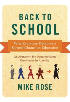 Back to School: Why Everyone Deserves A Second Chance at Education, by Mike Rose