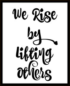 We Rise By Lifting Others https://www.etsy.com/listing/251537164/we-rise-by-lifting-others-8x10-wall-art?ref=listing-shop-header-0