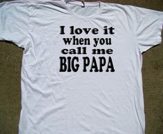 Big Papa Funny Tee shirt - Big PAPA T shirt - I Love it When You Call Me Big Papa - American Apparel Tee -XS,S-XL (Seven color choices)