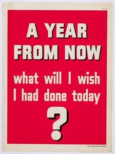 A Year From Now, what will I wish I had done today?