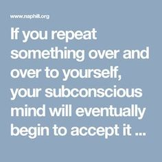If you repeat something over and over to yourself, your subconscious mind will eventually begin to accept it as fact. When something has been accepted as truth by your subconscious mind, it will work overtime to transform the idea into physical reality. You can take advantage of this by programming your mind to think positive