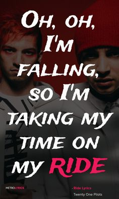 Twenty One Pilots - Ride  Lyrics and Quotes   I just wanna stay in the sun where I find I know it's hard sometimes Pieces of peace in the sun's peace of mind I know it's hard sometimes Yeah, I think about the end just way too much But it's fun to fantasize On my enemies I wouldn't wish who I was But it's fun to fantasize Oh, oh, I'm falling, so I'm taking my time on my ride Oh, I'm falling, so I'm taking my time on my ride Taking my time on my ride  #TwentyOnePilots #Ride #quotes #Lyrics…