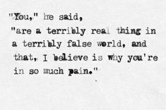 You are a terribly real thing in a terribly false world, and that, I believe is…