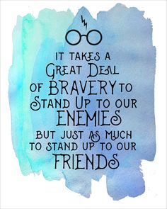 """It takes a great deal of bravery to stand up to our enemies but just as much to stand up to our friends."""