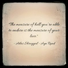 """The measure of hell you're able to endure is the measure of your love."" •.¸¸.♥ ~ Ayn Rand  (Atlas Shrugged)"