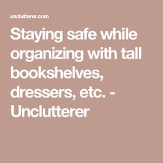 Staying safe while organizing with tall bookshelves, dressers, etc. - Unclutterer