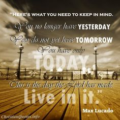 """""""Here's what you need to keep in mind. You no longer have yesterday. You do not yet have tomorrow. You have only today. This is the day the Lord has made. Live in it.""""  - Max Lucado For more Christian and inspirational quotes, please visit www.ChristianQuotes.info #Christianquotes #MaxLucado"""