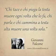He who is silent and bows his head dies every time he does so. He who speaks aloud and walks with his head held high dies only once. —Giovanni Falcone
