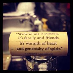 """Wine to me is passion. It's family and friends. It's warmth of heart and generosity of spirit."" ~ Robert Mondavi"