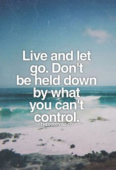 Live and let go. Don't be held down by what you can't control.
