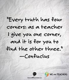 Confucius - every truth has four corners: as a teacher I give you one corner, and it is for you to find the other three.