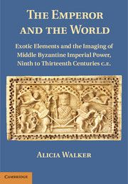 The Emperor and the World: Exotic Elements and the Imagining of Middle Byzantine Imperial Power, Ninth to Thirteenth Centuries CE; Alicia Walker
