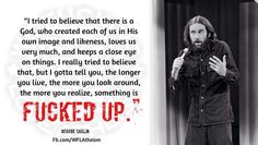 The more you look around, the more you realize. Something is fucked up. Freedom Riders, Losing My Religion, Religious People, George Carlin, Easily Offended, Free Thinker, Question Everything, Get Shot, Atheism