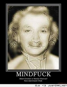 #Mind #Fucks #Einstein or #Marilyn #Monroe, now stand 8 feet back