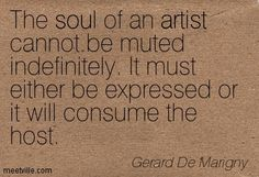 "The soul of an artist cannot be muted indefinitely. It must either be expressed of it will consume the host."" -Gerard De Marigny"