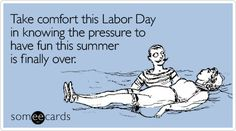Take comfort this Labor Day in knowing the pressure to have fun this summer is finally over.