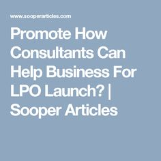 Promote How Consultants Can Help Business For LPO Launch? | Sooper Articles