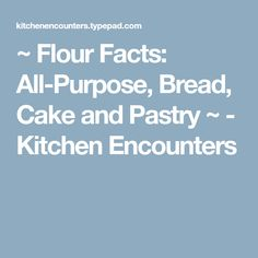 ~ Flour Facts: All-Purpose, Bread, Cake and Pastry ~ - Kitchen Encounters
