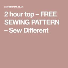 2 hour top – FREE SEWING PATTERN – Sew Different