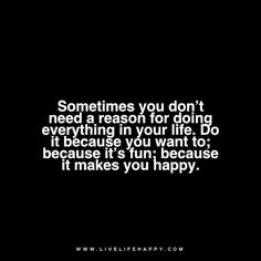 Quote: Sometimes you don't need a reason for doing everything in your life. Do it because you want to; because it's fun; because it makes you happy.
