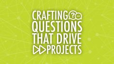 Crafting Questions That Drive Projects — Learning in Hand