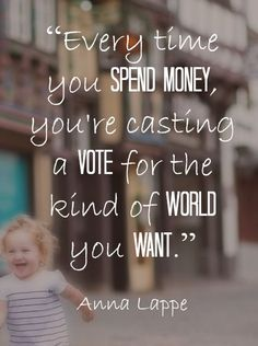 """Every time you spend money, you're casting a vote for the kind of world you want."" ~ Anna Lappe. Let's support small business and shop small this year. tips to spend wisely, spending wisely"