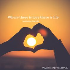 Where there is love there is life. - Mahatmad Gandhi