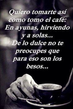 NOCHE DE LAS LATRAS - Quiero tomarte así como elcafé: En ayunas, hirviendo y a solas... De lo dulce no te preocupes que para eso son los besos...
