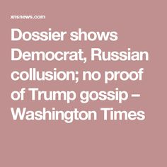 """Dossier shows Democrat, Russian collusion; no proof of Trump gossip – Washington Times ... So when will we being seeing some charges against the real criminals like Clinton and those who paid for the Fake Dossier ... How stupid do they think """"We the People """" are ?"""
