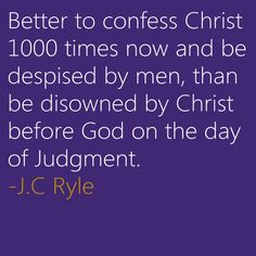 """Better confess Christ 1000 times now and be despised by men, than be disowned by Christ before God on the day of Judgment."" - J.C. Ryle"
