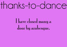 Thanks to dance... To those people who don't understand this saying they do it too, umm no you don't cuz you don't even know what an arabesque is!