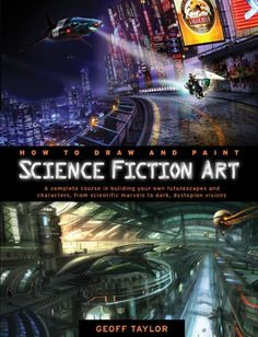 How to Draw and Paint Science Fiction Art: A Complete Course in Building Your Own Futurescapes and Characters, from Scientific Marvels to Dark, Dystopian Visions by Geoff Taylor,http://www.amazon.com/dp/0764146890/ref=cm_sw_r_pi_dp_zKy4sb1NGK6FEPKY