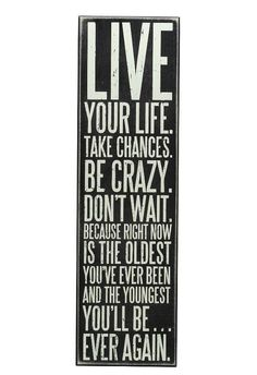 Live Your Life, Take Chances, Be Crazy, Don't Wait, Because Right Now is the Oldest You've Ever Been & the Youngest You'll Ever Be Again! Good words for a Friday. Cute Quotes, Great Quotes, Quotes To Live By, Inspirational Quotes, Cool Words, Wise Words, Affirmations Positives, Box Signs, Lectures