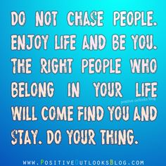 Do not chase people. Enjoy life and be you. The right people who belong in your life will come find you and stay. Do your thing.  — Unknown Visit our alternate website: Positive Outlook Quotes