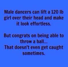 Haha soo true. Boys who dance work so much harder than any professional footballer, cricketer, rugby player etc. out there!